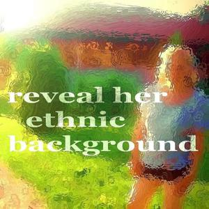 Reveal Her Ethnic Background