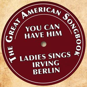 The Great American Songbook - Ladies Sings Irving Berlin (You Can Have Him)