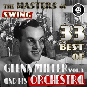 The Masters of Swing! (33 Best of Glenn Miller and his Orchestra, Vol. 3)