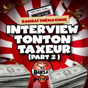 Radio Banzaï: Banzaï thématique, Interview Tonton Taxeur, Pt. 2