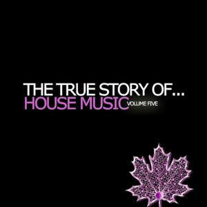 The True Story Of...House Music Vol. 5