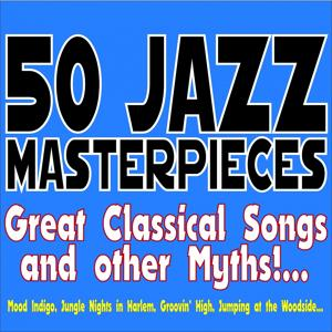50 Jazz Masterpieces... Great Classical Songs and Other Myths!... (Mood Indigo, Jungle Nights in Harlem, Groovin' High, Jumping At the Woodside...)