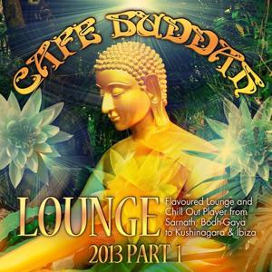 Café Buddah Lounge 2013, Pt. 1 (Flavoured Lounge and Chill Out Player from Sarnath, Bodh-Gaya to Kushinagara & Ibiza)