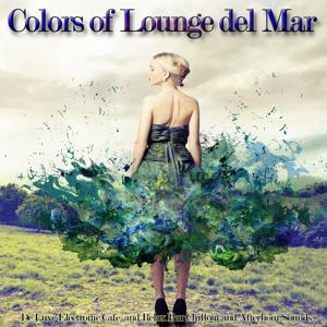 Colors of Lounge Del Mar (De Luxe Electronic Cafe and Relax Bar Chillout and Afterhour Sounds)