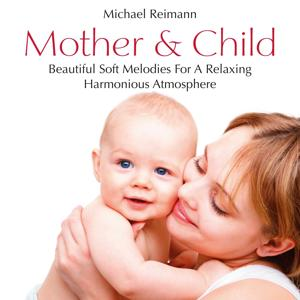 Mother & Child: Beautiful Soft Melodies for a Relaxing and Harmonious Atmosphere