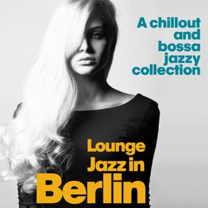 Lounge Jazz in Berlin (A Chillout and Bossa Jazzy Collection)