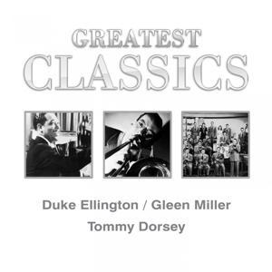 Greatest Classics: Duke Ellington, Glenn Miller, Tommy Dorsey