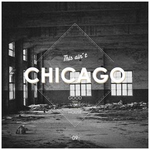 This Ain't Chicago - Good Vibes House, Vol. 9