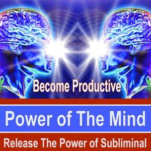 Become Productive Power of the Mind - Release the Power of Subliminal