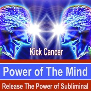 Kick Cancer Power of the Mind - Release the Power of Subliminal