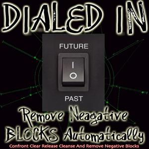 Dialed in Remove Negative Blocks Automatically Confront Clear Release Cleanse and Remove Negative Blocks Past Future