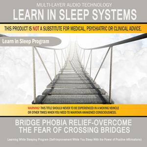 Bridge Phobia Relief - Overcome the Fear of Crossing Bridges: Learning While Sleeping Program (Self-Improvement While You Sleep with the Power of Positive Affirmations)