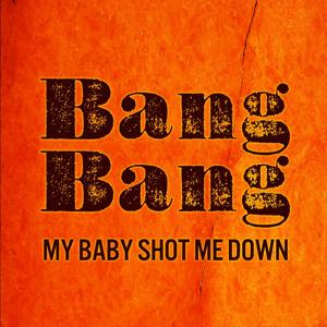Bang Bang My Baby Shot Me Down