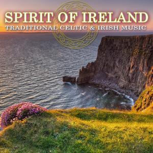 Spirit of Ireland: Traditional Celtic & Irish Music