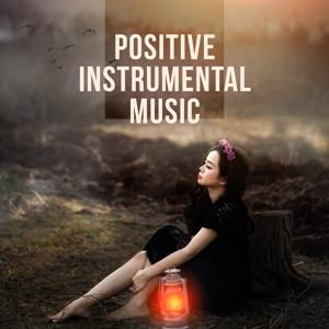 Positive Instrumental Music – Calm Instrumental Music, Clear Your Mind, Positive Energy and Relax